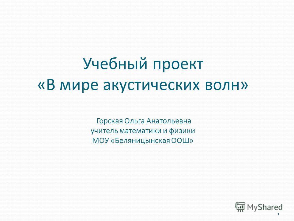 1 Учебный проект «В мире акустических волн» Горская Ольга Анатольевна учитель математики и физики МОУ «Беляницынская ООШ»
