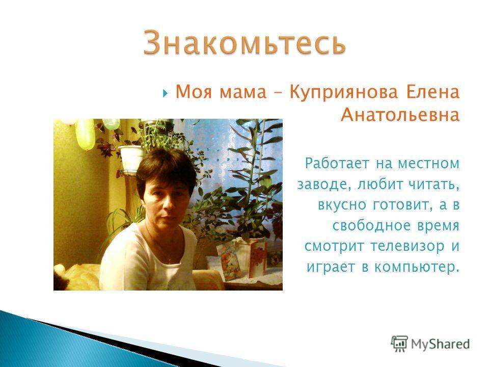 Моя мама – Куприянова Елена Анатольевна Работает на местном заводе, любит читать, вкусно готовит, а в свободное время смотрит телевизор и играет в компьютер.