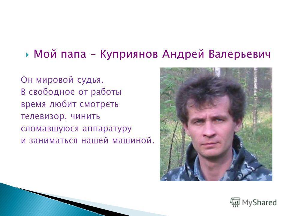 Мой папа – Куприянов Андрей Валерьевич Он мировой судья. В свободное от работы время любит смотреть телевизор, чинить сломавшуюся аппаратуру и заниматься нашей машиной.
