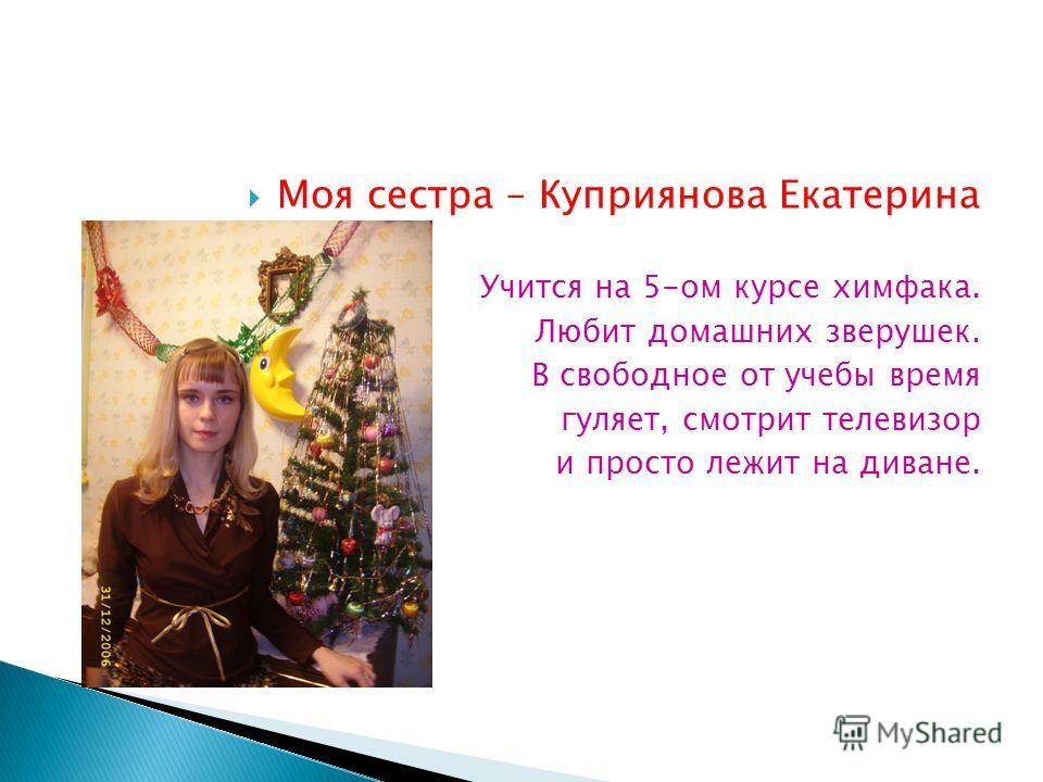 Моя сестра – Куприянова Екатерина Учится на 5-ом курсе химфака. Любит домашних зверушек. В свободное от учебы время гуляет, смотрит телевизор и просто лежит на диване.
