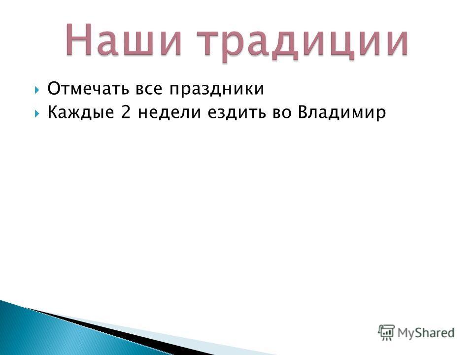 Отмечать все праздники Каждые 2 недели ездить во Владимир