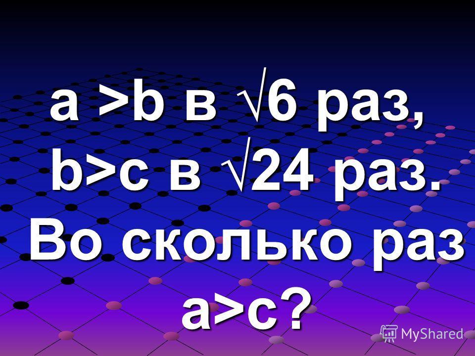 a >b в 6 раз, b>c в 24 раз. Во сколько раз a>c?