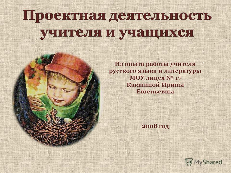 Из опыта работы учителя русского языка и литературы МОУ лицея 17 Какшиной Ирины Евгеньевны 2008 год