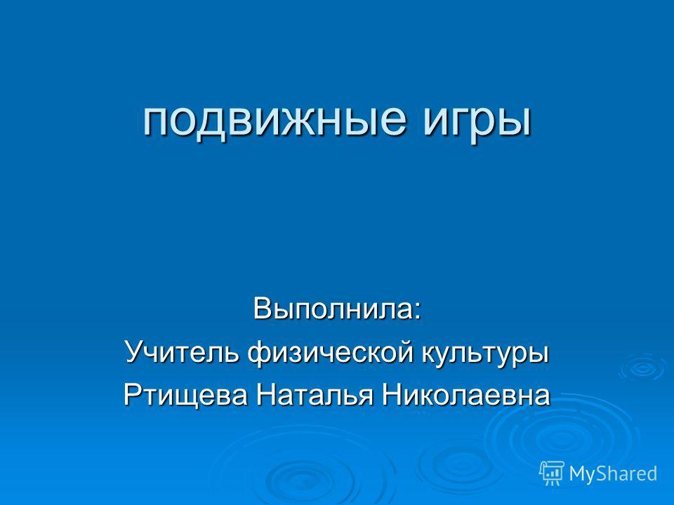 подвижные игры Выполнила: Учитель физической культуры Ртищева Наталья Николаевна