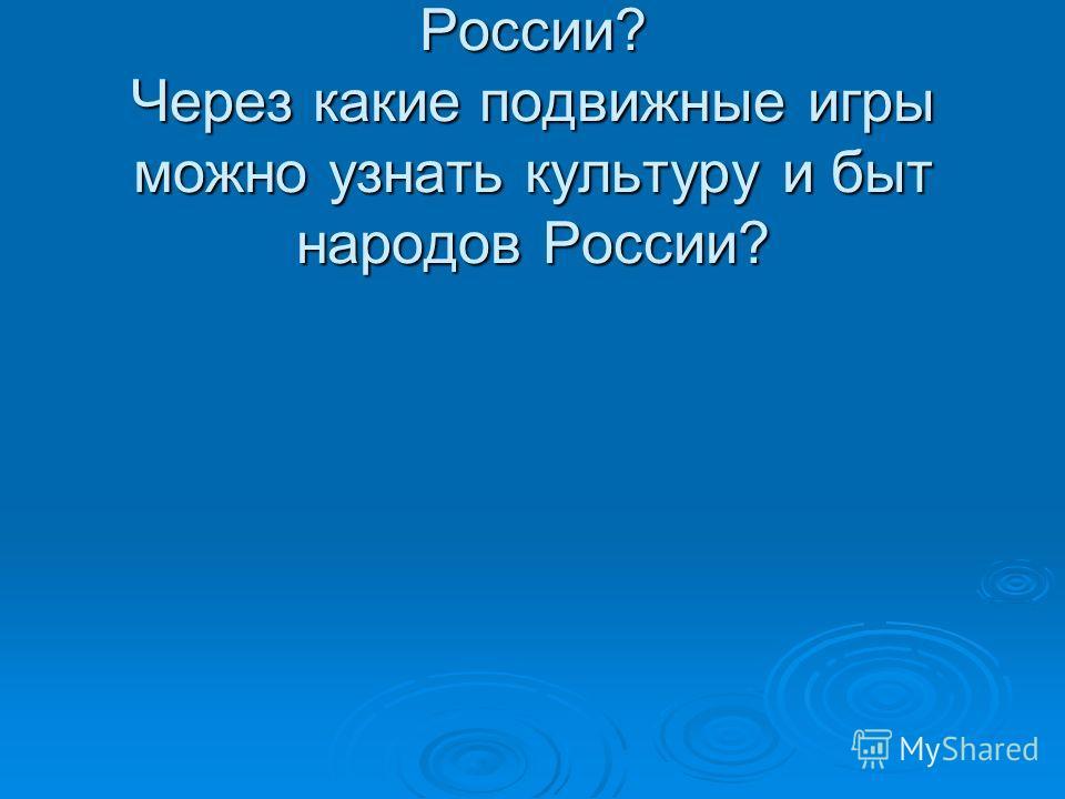 Какие национальности живут в России? Через какие подвижные игры можно узнать культуру и быт народов России?