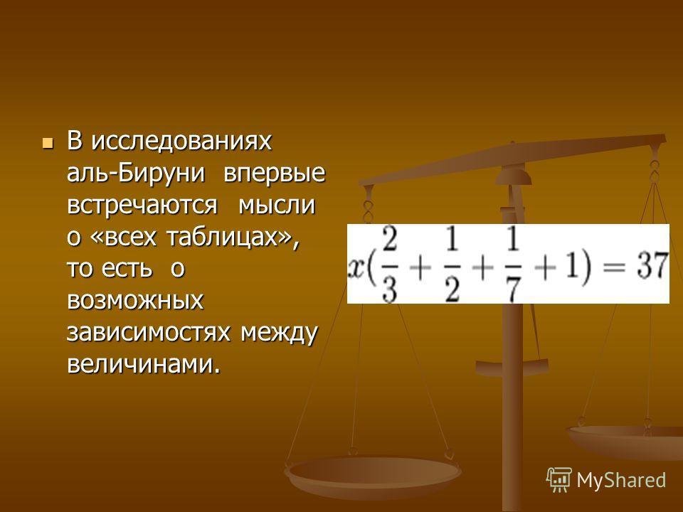 В исследованиях аль-Бируни впервые встречаются мысли о «всех таблицах», то есть о возможных зависимостях между величинами. В исследованиях аль-Бируни впервые встречаются мысли о «всех таблицах», то есть о возможных зависимостях между величинами.
