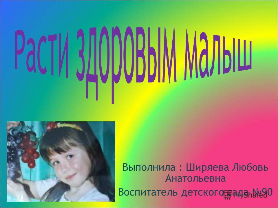Выполнила : Ширяева Любовь Анатольевна Воспитатель детского сада 90