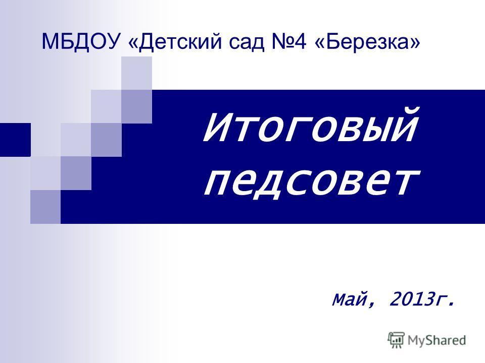 МБДОУ «Детский сад 4 «Березка» Итоговый педсовет Май, 2013г.