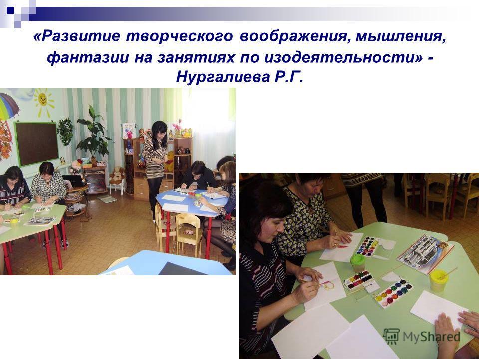 «Развитие творческого воображения, мышления, фантазии на занятиях по изодеятельности» - Нургалиева Р.Г.