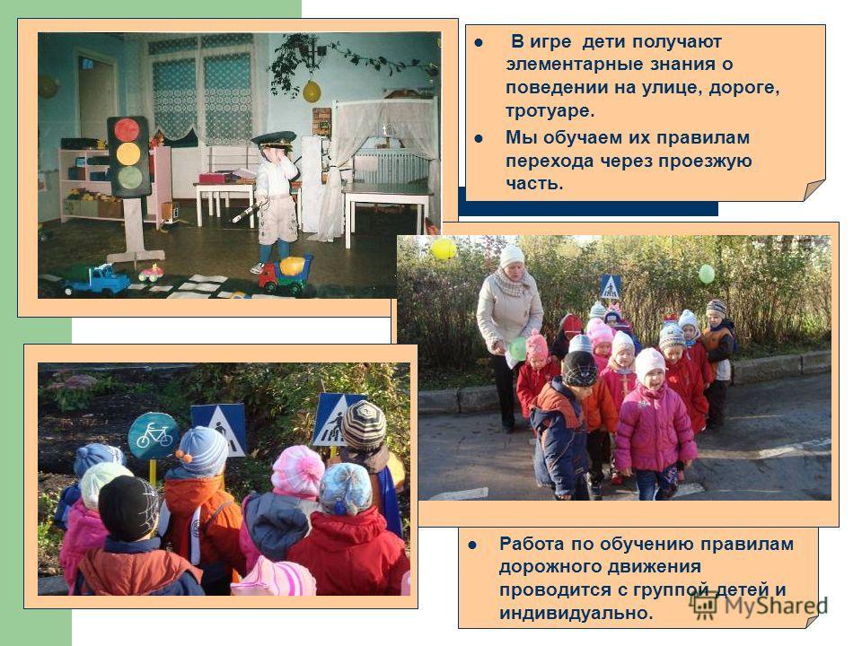 В игре дети получают элементарные знания о поведении на улице, дороге, тротуаре. Мы обучаем их правилам перехода через проезжую часть. Работа по обучению правилам дорожного движения проводится с группой детей и индивидуально.