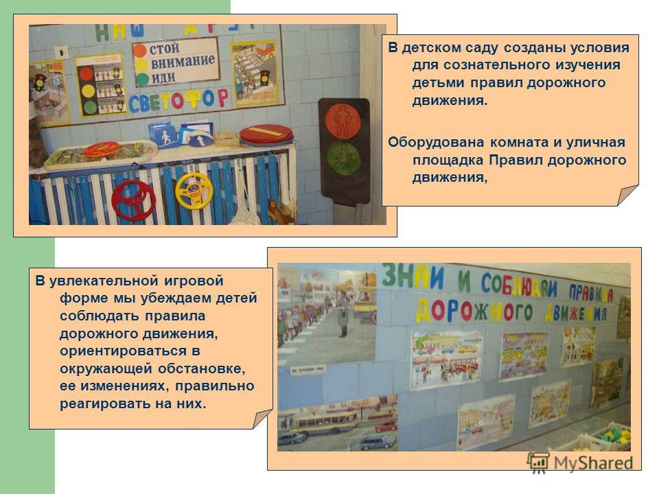 В детском саду созданы условия для сознательного изучения детьми правил дорожного движения. Оборудована комната и уличная площадка Правил дорожного движения, В увлекательной игровой форме мы убеждаем детей соблюдать правила дорожного движения, ориент