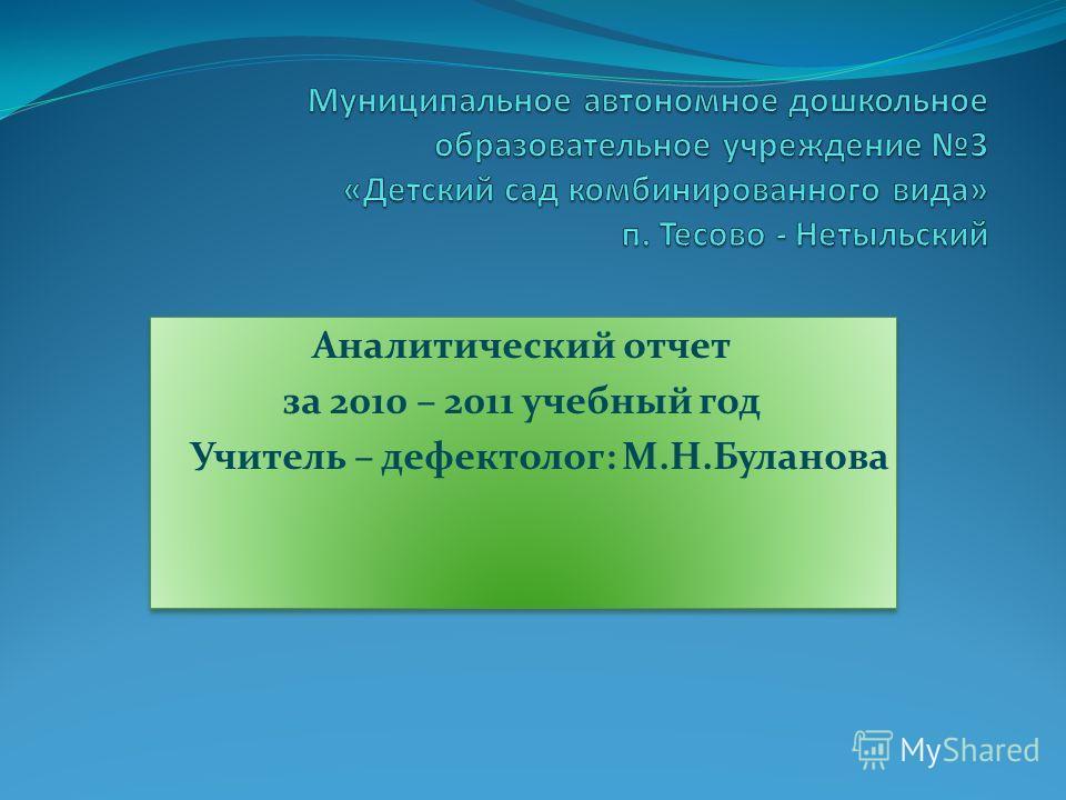 Аналитический отчет за 2010 – 2011 учебный год Учитель – дефектолог: М.Н.Буланова Аналитический отчет за 2010 – 2011 учебный год Учитель – дефектолог: М.Н.Буланова