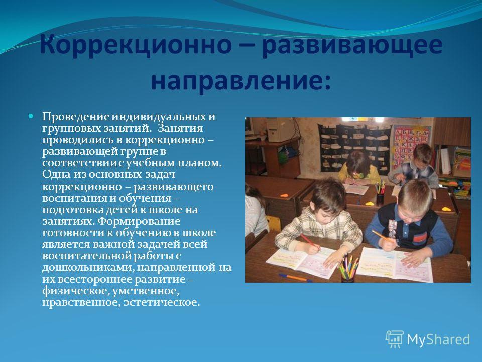 Коррекционно – развивающее направление: Проведение индивидуальных и групповых занятий. Занятия проводились в коррекционно – развивающей группе в соответствии с учебным планом. Одна из основных задач коррекционно – развивающего воспитания и обучения –