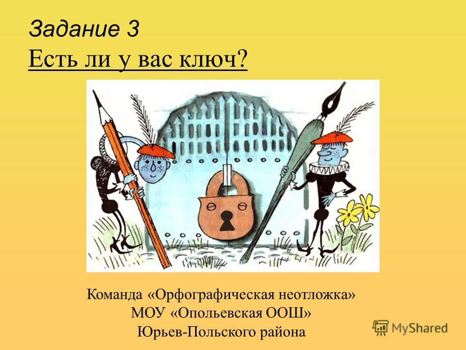 Задание 3 Есть ли у вас ключ? Команда «Орфографическая неотложка» МОУ «Опольевская ООШ» Юрьев-Польского района