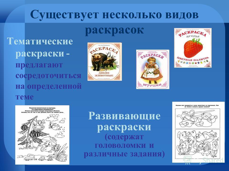 Существует несколько видов раскрасок Тематические раскраски - предлагают сосредоточиться на определенной теме Развивающие раскраски (содержат головоломки и различные задания)