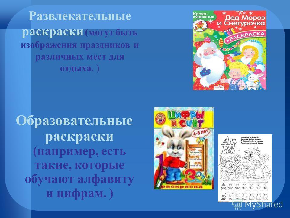 Образовательные раскраски (например, есть такие, которые обучают алфавиту и цифрам. ) Развлекательные раскраски (могут быть изображения праздников и различных мест для отдыха. )