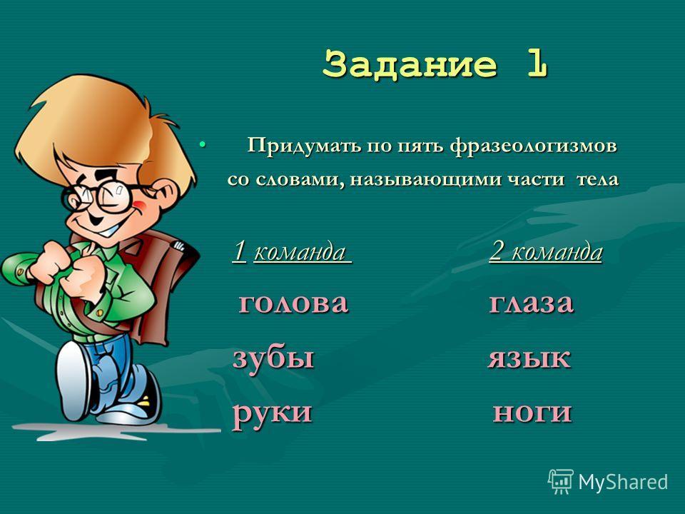 Задание 1 Задание 1 Придумать по пять фразеологизмов со словами, называющими части тела 1 команда 2 команда голова глаза зубы язык руки ноги