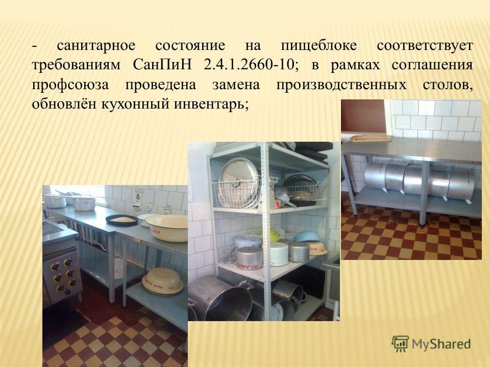 - санитарное состояние на пищеблоке соответствует требованиям СанПиН 2.4.1.2660-10; в рамках соглашения профсоюза проведена замена производственных столов, обновлён кухонный инвентарь;