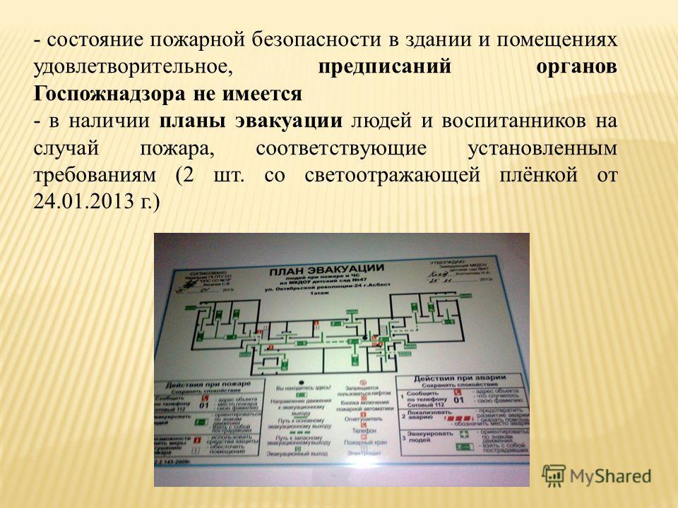 - состояние пожарной безопасности в здании и помещениях удовлетворительное, предписаний органов Госпожнадзора не имеется - в наличии планы эвакуации людей и воспитанников на случай пожара, соответствующие установленным требованиям (2 шт. со светоотра