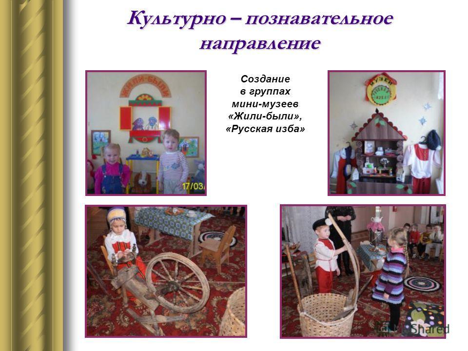 Культурно – познавательное направление Создание в группах мини-музеев «Жили-были», «Русская изба»