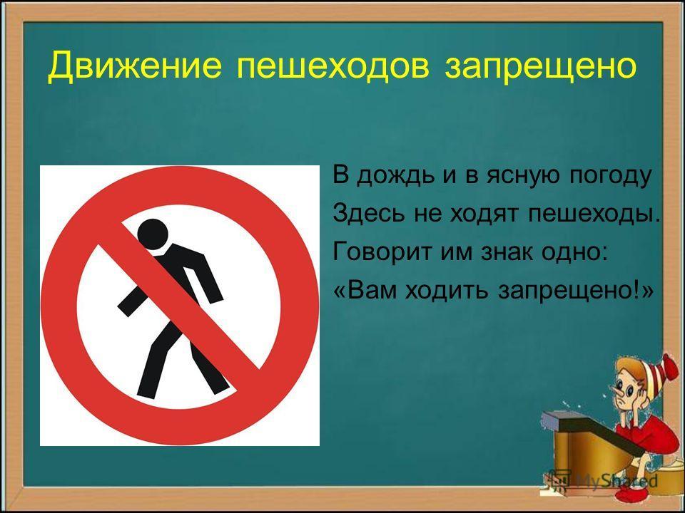 Движение пешеходов запрещено В дождь и в ясную погоду Здесь не ходят пешеходы. Говорит им знак одно: «Вам ходить запрещено!»