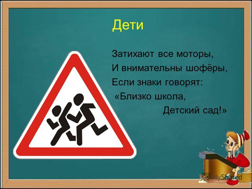 Дети Затихают все моторы, И внимательны шофёры, Если знаки говорят: «Близко школа, Детский сад!»