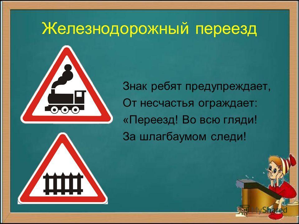 Железнодорожный переезд Знак ребят предупреждает, От несчастья ограждает: «Переезд! Во всю гляди! За шлагбаумом следи!