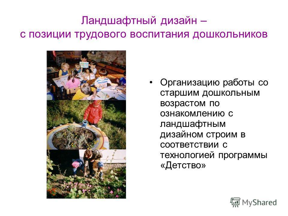 Ландшафтный дизайн – с позиции трудового воспитания дошкольников Организацию работы со старшим дошкольным возрастом по ознакомлению с ландшафтным дизайном строим в соответствии с технологией программы «Детство»