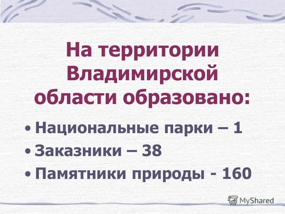 На территории Владимирской области образовано: Национальные парки – 1 Заказники – 38 Памятники природы - 160