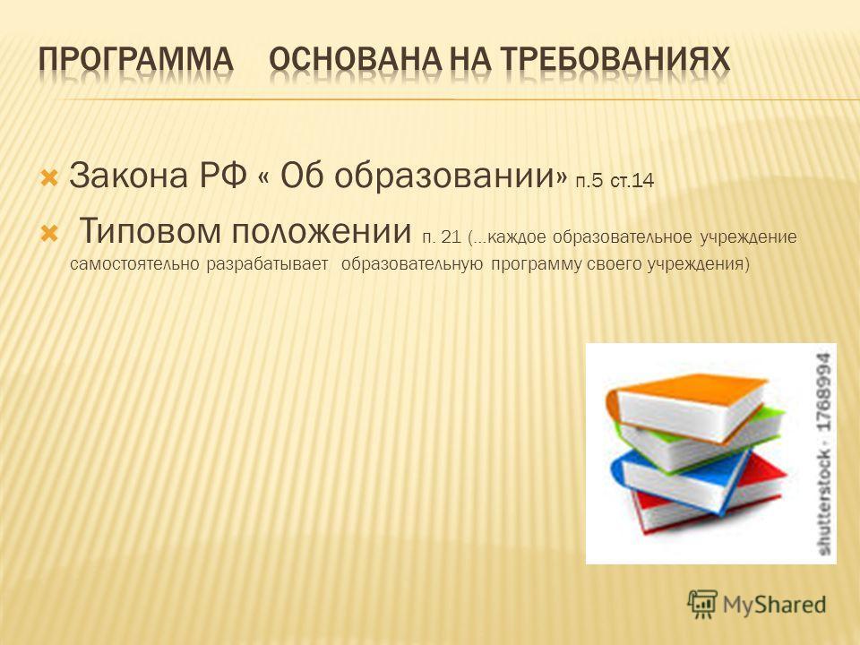 Закона РФ « Об образовании» п.5 ст.14 Типовом положении п. 21 (…каждое образовательное учреждение самостоятельно разрабатывает образовательную программу своего учреждения)