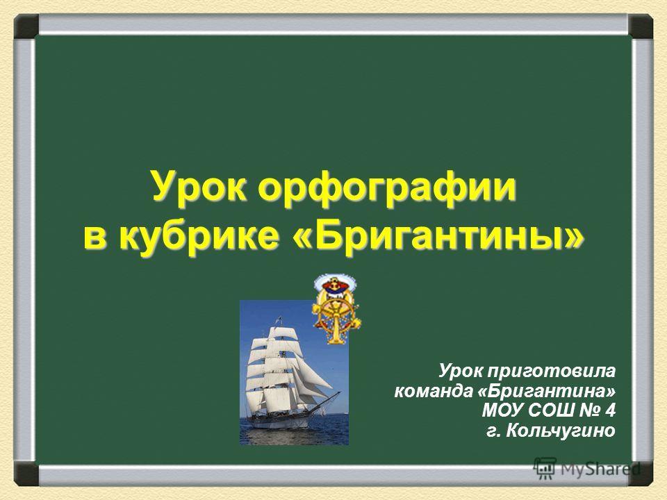 Урок орфографии в кубрике «Бригантины» Урок приготовила команда «Бригантина» МОУ СОШ 4 г. Кольчугино