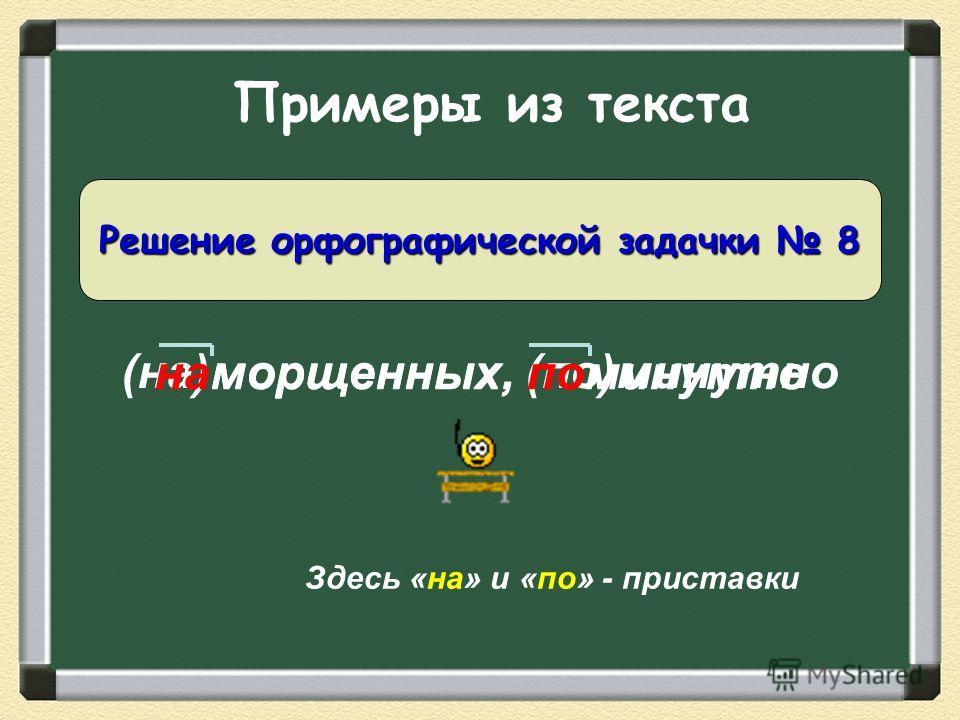 Примеры из текста (на)морщенных, (по)минутно Решение орфографической задачки 8 наморщенных, поминутно Здесь «на» и «по» - приставки