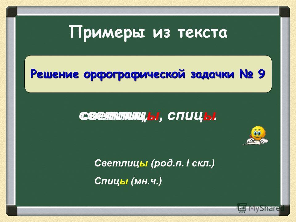 Примеры из текста светлиц…, спиц… Решение орфографической задачки 9 светлицы, спицы Светлицы (род.п. I скл.) Спицы (мн.ч.)