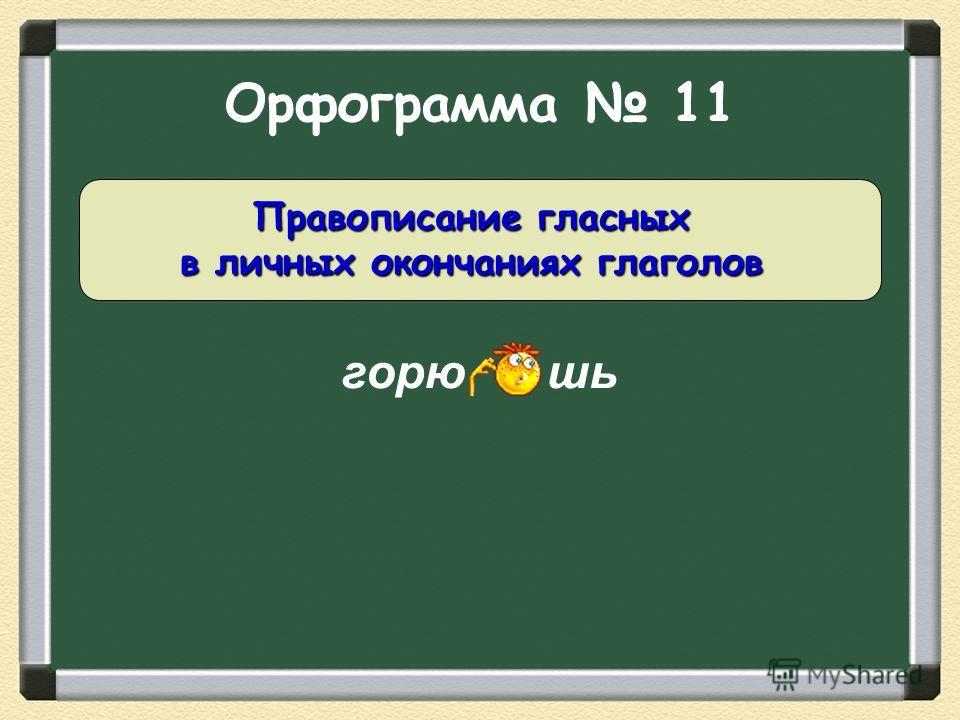 Орфограмма 11 горю шь Правописание гласных в личных окончаниях глаголов