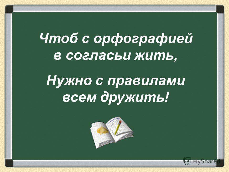 Чтоб с орфографией в согласьи жить, Нужно с правилами всем дружить!
