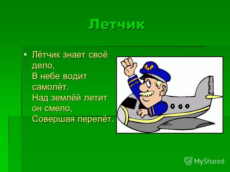 Летчик Лётчик знает своё дело, В небе водит самолёт. Над землёй летит он смело, Совершая перелёт. Лётчик знает своё дело, В небе водит самолёт. Над землёй летит он смело, Совершая перелёт.