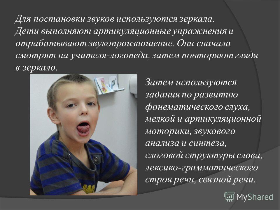 Для постановки звуков используются зеркала. Дети выполняют артикуляционные упражнения и отрабатывают звукопроизношение. Они сначала смотрят на учителя-логопеда, затем повторяют глядя в зеркало. Затем используются задания по развитию фонематического с
