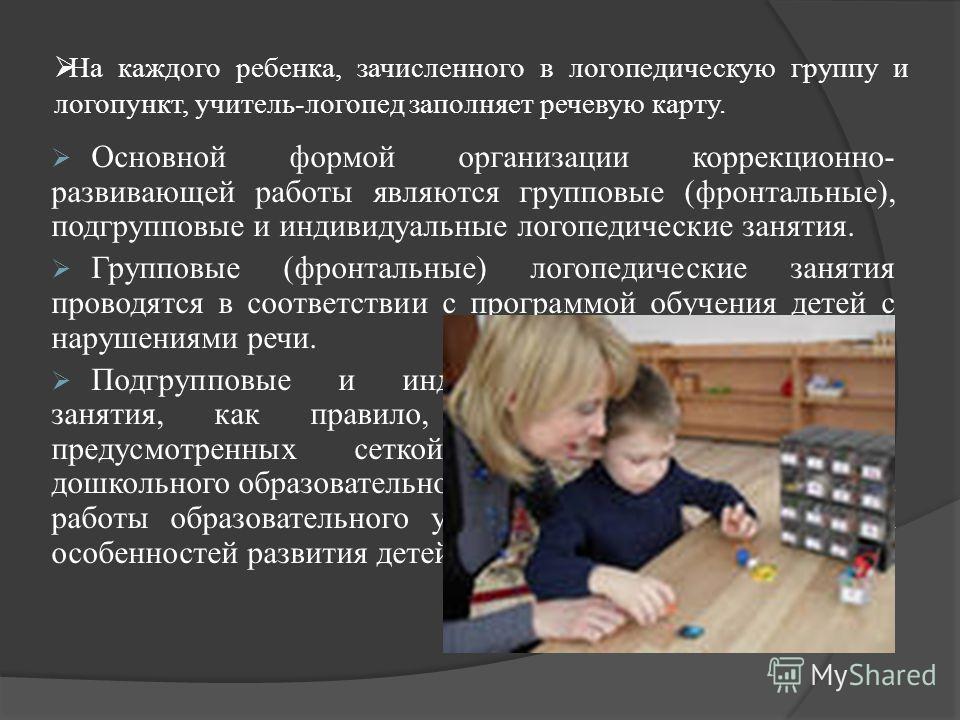 На каждого ребенка, зачисленного в логопедическую группу и логопункт, учитель-логопед заполняет речевую карту. Основной формой организации коррекционно- развивающей работы являются групповые (фронтальные), подгрупповые и индивидуальные логопедические