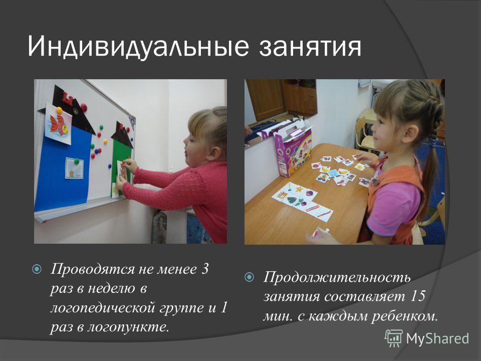 Индивидуальные занятия Проводятся не менее 3 раз в неделю в логопедической группе и 1 раз в логопункте. Продолжительность занятия составляет 15 мин. с каждым ребенком.