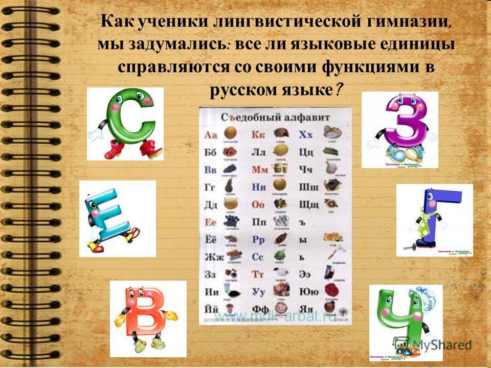 Как ученики лингвистической гимназии, мы задумались : все ли языковые единицы справляются со своими функциями в русском языке ?