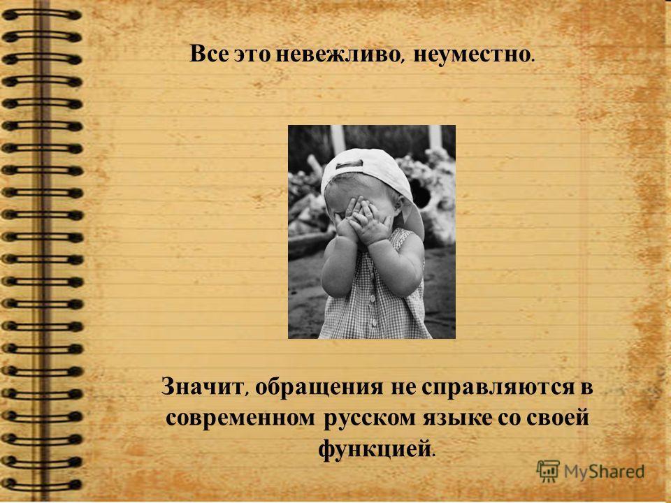 Все это невежливо, неуместно. Значит, обращения не справляются в современном русском языке со своей функцией.