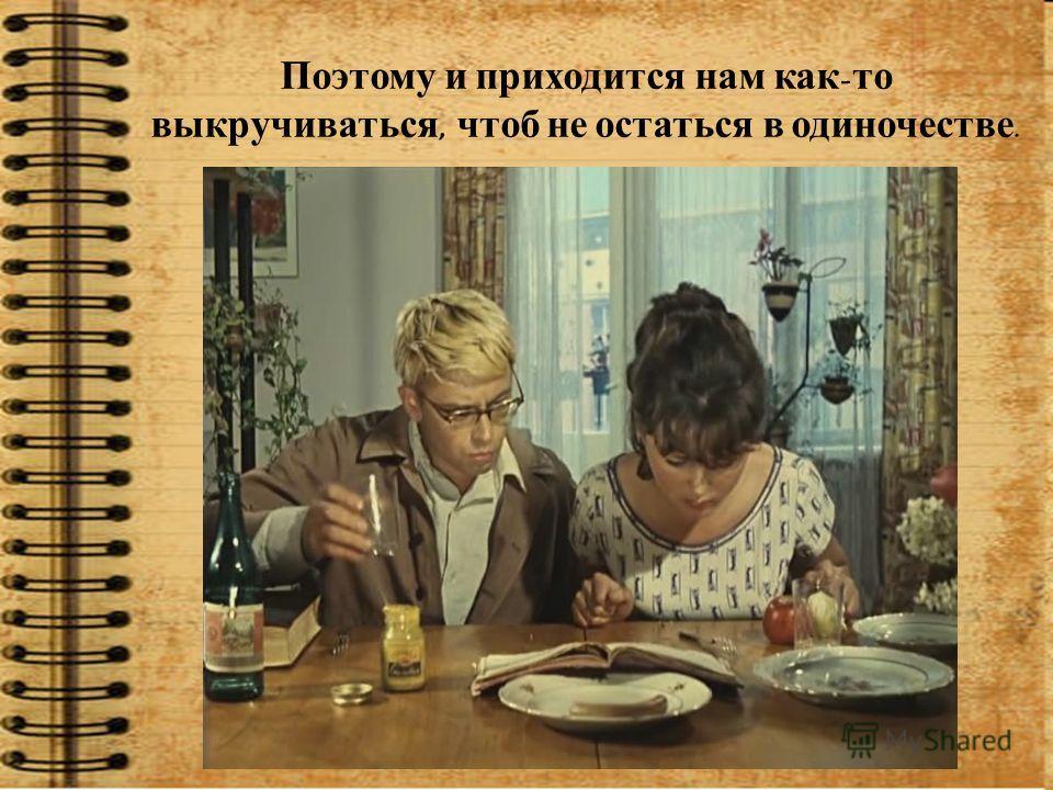 Поэтому и приходится нам как - то выкручиваться, чтоб не остаться в одиночестве.