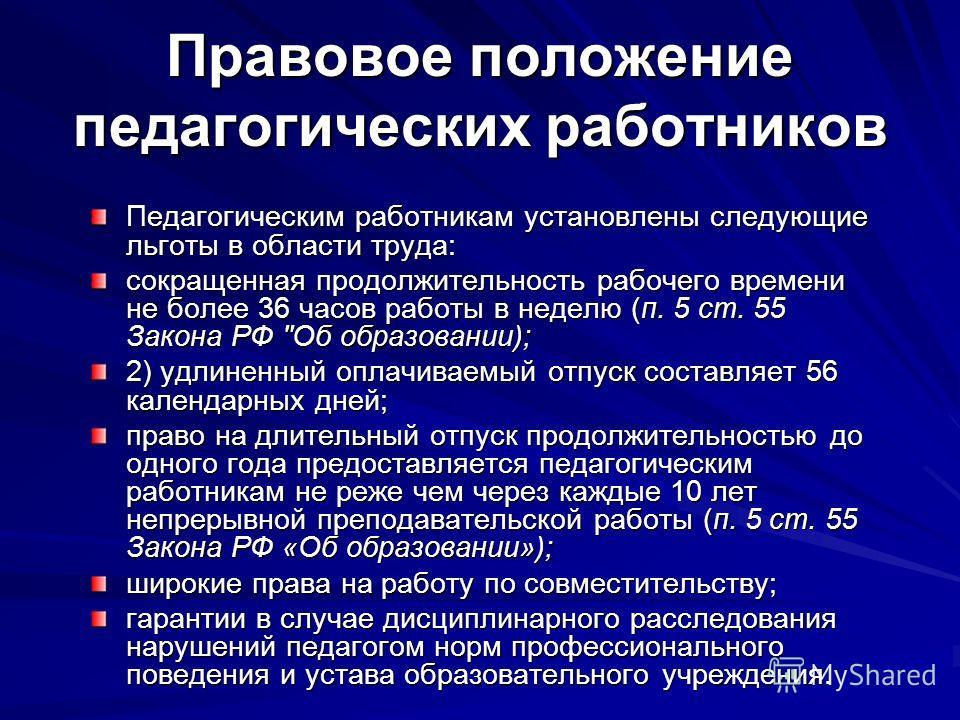 Правовое положение педагогических работников Педагогическим работникам установлены следующие льготы в области труда: сокращенная продолжительность рабочего времени не более 36 часов работы в неделю (п. 5 ст. 55 Закона РФ