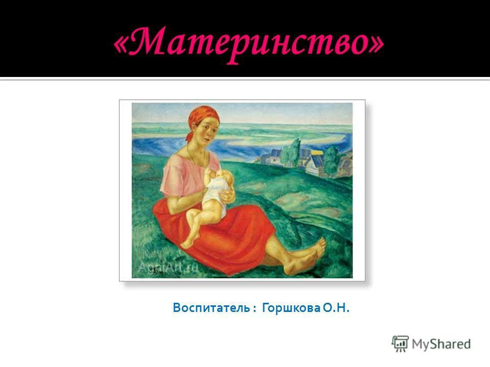 Воспитатель : Горшкова О.Н.