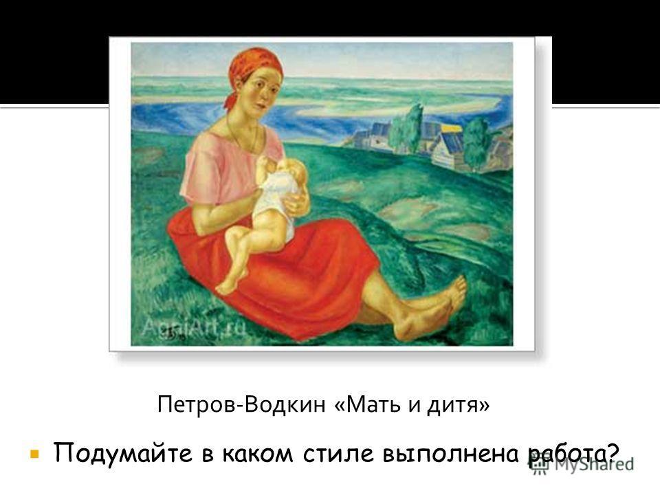 Петров-Водкин «Мать и дитя» Подумайте в каком стиле выполнена работа?