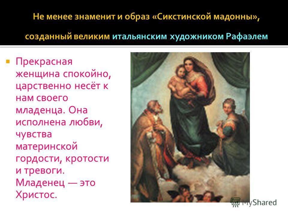 Прекрасная женщина спокойно, царственно несёт к нам своего младенца. Она исполнена любви, чувства материнской гордости, кротости и тревоги. Младенец это Христос.