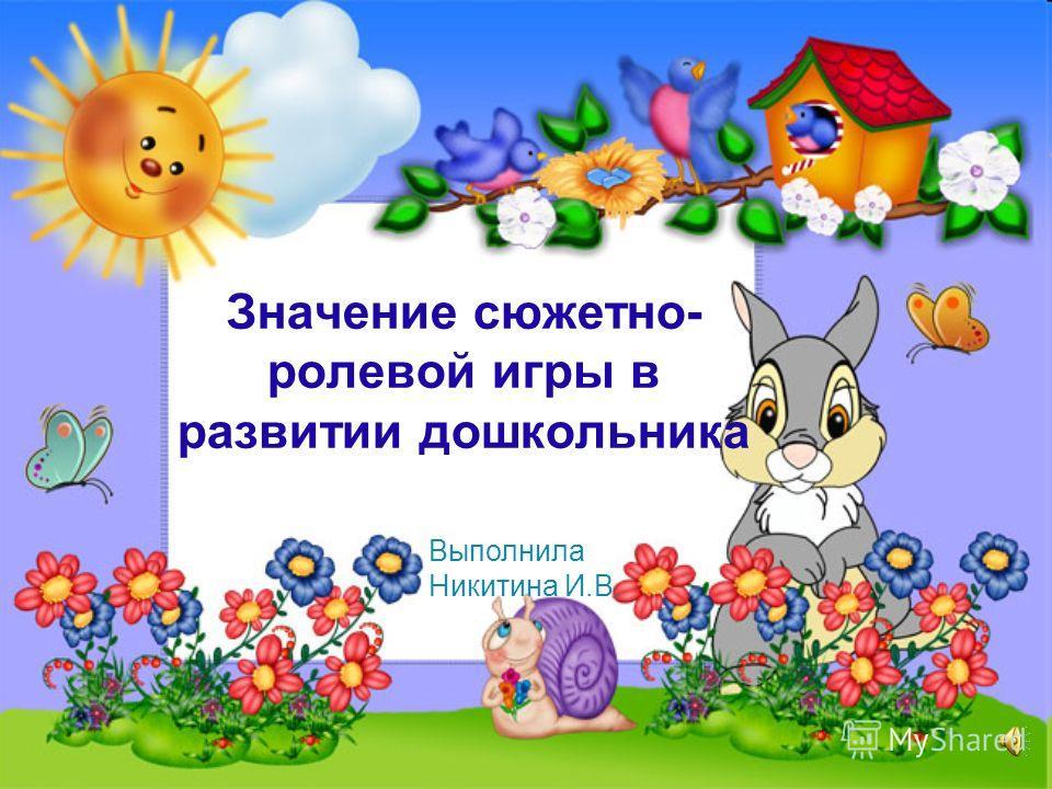 Значение сюжетно- ролевой игры в развитии дошкольника Выполнила Никитина И.В.