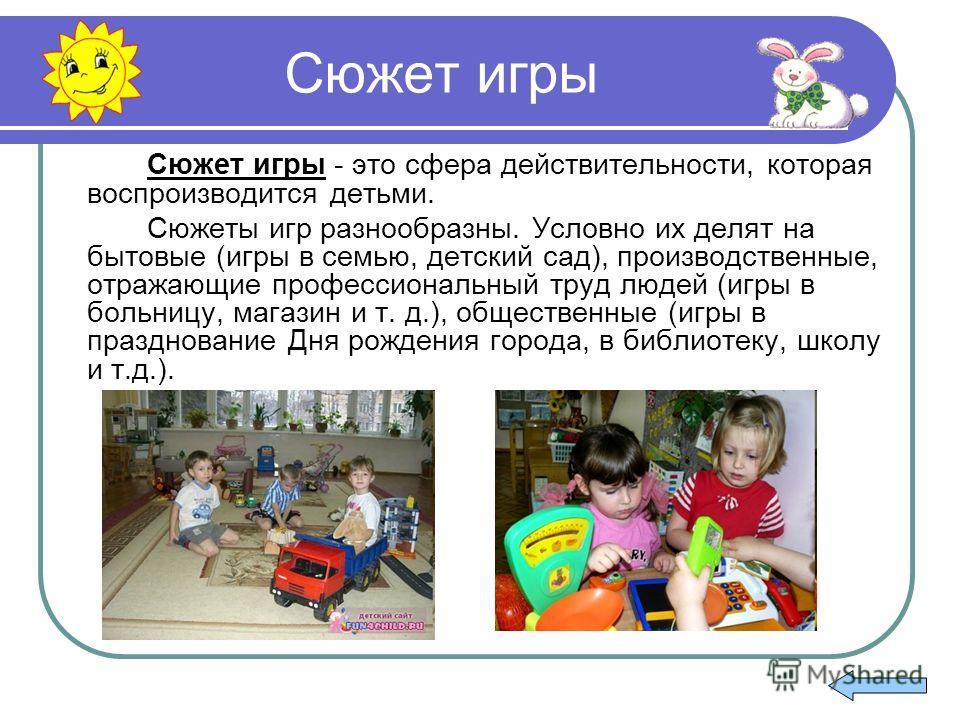 Сюжет игры Сюжет игры - это сфера действительности, которая воспроизводится детьми. Сюжеты игр разнообразны. Условно их делят на бытовые (игры в семью, детский сад), производственные, отражающие профессиональный труд людей (игры в больницу, магазин и