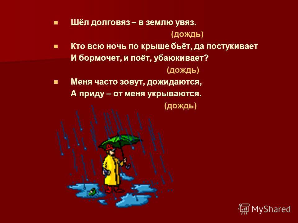 Шёл долговяз – в землю увяз. (дождь) Кто всю ночь по крыше бьёт, да постукивает И бормочет, и поёт, убаюкивает? (дождь) Меня часто зовут, дожидаются, А приду – от меня укрываются. (дождь)