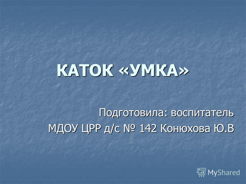 КАТОК «УМКА» Подготовила: воспитатель МДОУ ЦРР д/с 142 Конюхова Ю.В